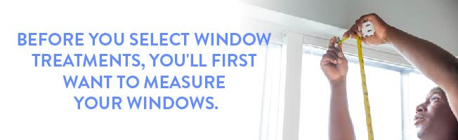 before you select window treatments, you'll first want to measure your windows