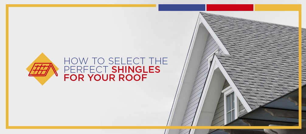 How to Select the Perfect Shingles for Your Roof